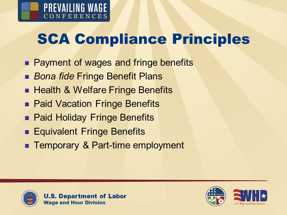 U.S. Department of Labor Wage and Hour Division SCA Compliance Principles Payment of wages and fringe benefits Bona fide Fringe Benefit Plans Health &