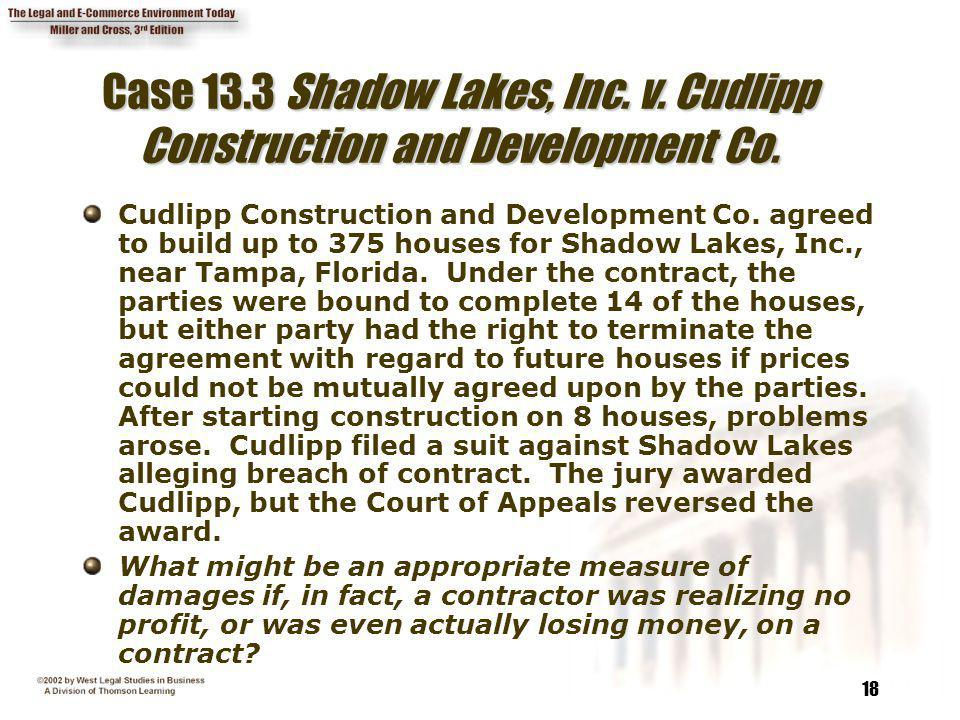 18 Case 13.3 Shadow Lakes, Inc. v. Cudlipp Construction and Development Co. Cudlipp Construction and Development Co. agreed to build up to 375 houses