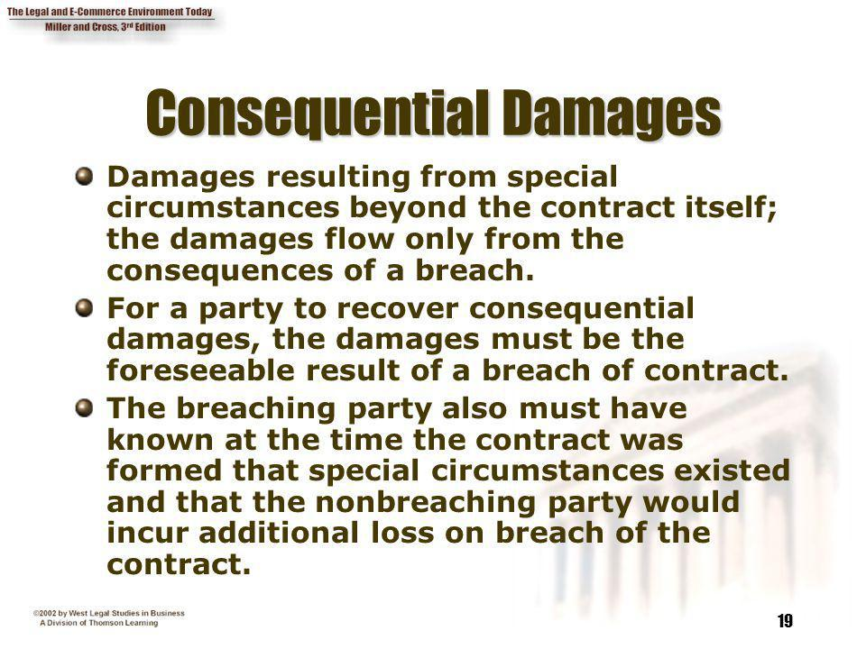 19 Consequential Damages Damages resulting from special circumstances beyond the contract itself; the damages flow only from the consequences of a bre