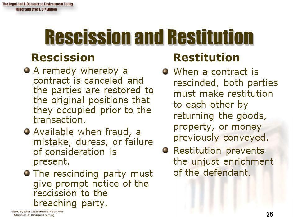 26 Rescission and Restitution Rescission A remedy whereby a contract is canceled and the parties are restored to the original positions that they occu