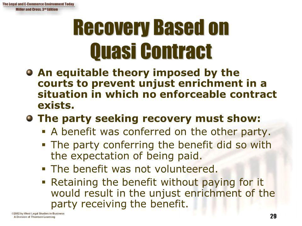 29 Recovery Based on Quasi Contract An equitable theory imposed by the courts to prevent unjust enrichment in a situation in which no enforceable cont