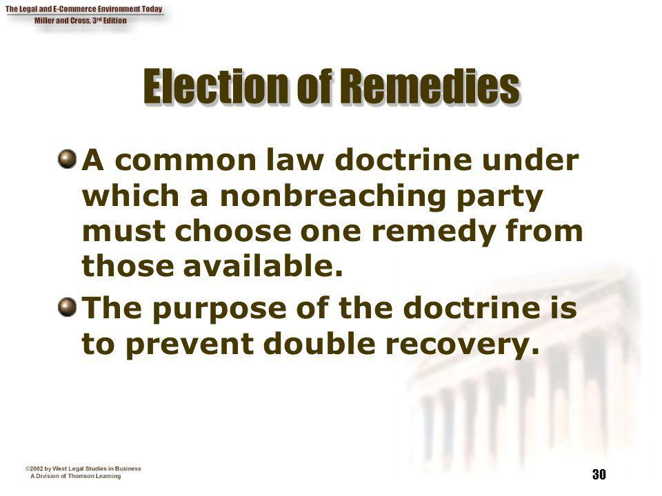 30 Election of Remedies A common law doctrine under which a nonbreaching party must choose one remedy from those available. The purpose of the doctrin