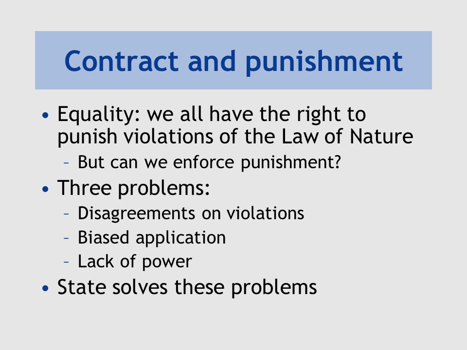 Contract and punishment Equality: we all have the right to punish violations of the Law of Nature –But can we enforce punishment? Three problems: –Dis