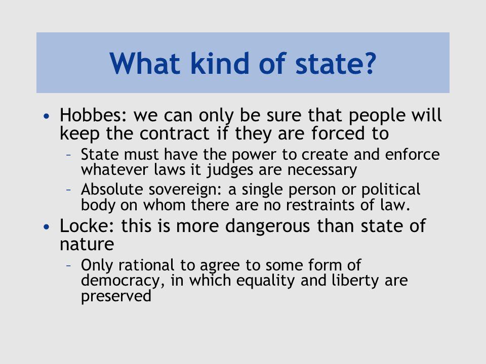 What kind of state? Hobbes: we can only be sure that people will keep the contract if they are forced to –State must have the power to create and enfo