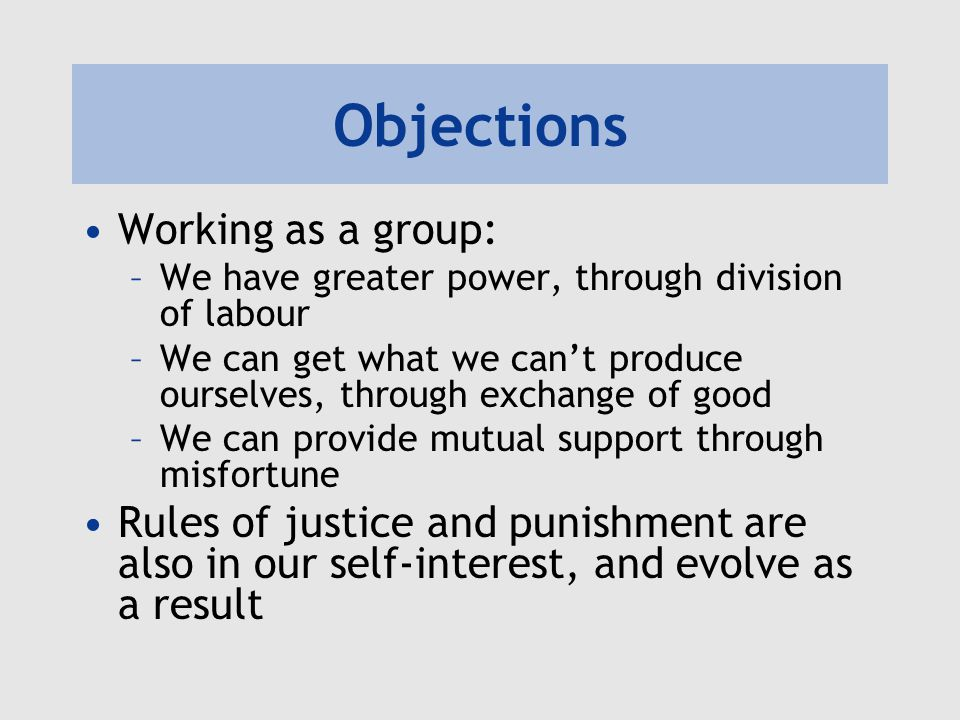 Objections Working as a group: –We have greater power, through division of labour –We can get what we cant produce ourselves, through exchange of good