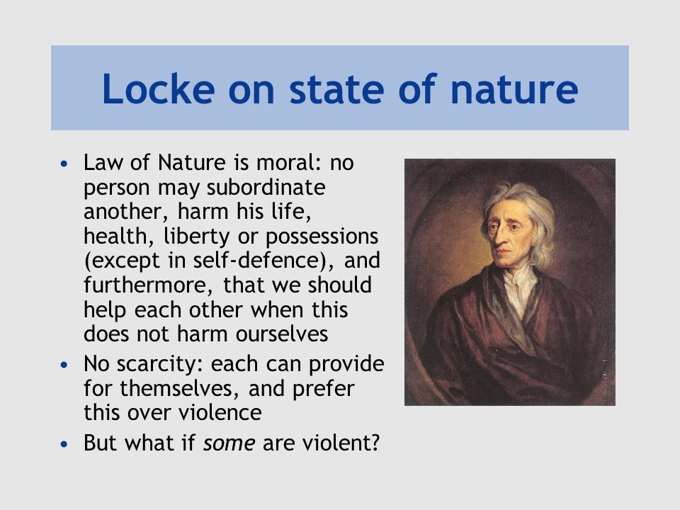 Locke on state of nature Law of Nature is moral: no person may subordinate another, harm his life, health, liberty or possessions (except in self-defe