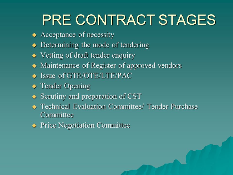 PRE CONTRACT STAGES Acceptance of necessity Acceptance of necessity Determining the mode of tendering Determining the mode of tendering Vetting of draft tender enquiry Vetting of draft tender enquiry Maintenance of Register of approved vendors Maintenance of Register of approved vendors Issue of GTE/OTE/LTE/PAC Issue of GTE/OTE/LTE/PAC Tender Opening Tender Opening Scrutiny and preparation of CST Scrutiny and preparation of CST Technical Evaluation Committee/ Tender Purchase Committee Technical Evaluation Committee/ Tender Purchase Committee Price Negotiation Committee Price Negotiation Committee