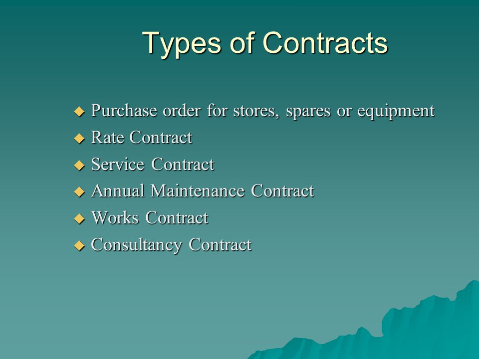 Types of Contracts Purchase order for stores, spares or equipment Purchase order for stores, spares or equipment Rate Contract Rate Contract Service Contract Service Contract Annual Maintenance Contract Annual Maintenance Contract Works Contract Works Contract Consultancy Contract Consultancy Contract