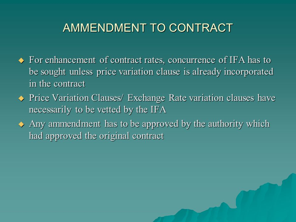 AMMENDMENT TO CONTRACT For enhancement of contract rates, concurrence of IFA has to be sought unless price variation clause is already incorporated in the contract For enhancement of contract rates, concurrence of IFA has to be sought unless price variation clause is already incorporated in the contract Price Variation Clauses/ Exchange Rate variation clauses have necessarily to be vetted by the IFA Price Variation Clauses/ Exchange Rate variation clauses have necessarily to be vetted by the IFA Any ammendment has to be approved by the authority which had approved the original contract Any ammendment has to be approved by the authority which had approved the original contract