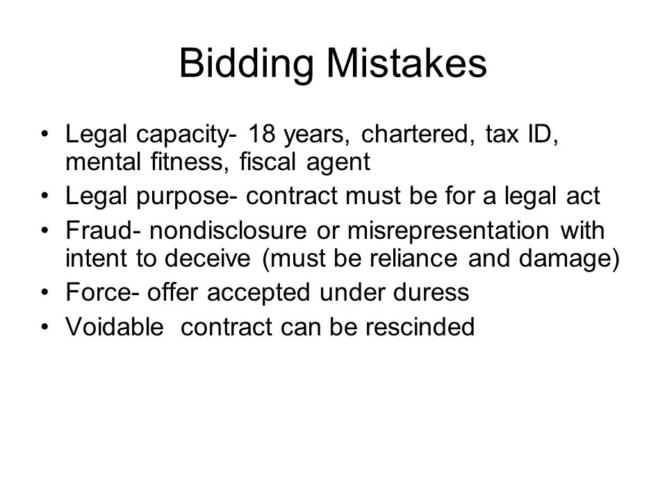 Bidding Mistakes Legal capacity- 18 years, chartered, tax ID, mental fitness, fiscal agent Legal purpose- contract must be for a legal act Fraud- nondisclosure or misrepresentation with intent to deceive (must be reliance and damage) Force- offer accepted under duress Voidable contract can be rescinded