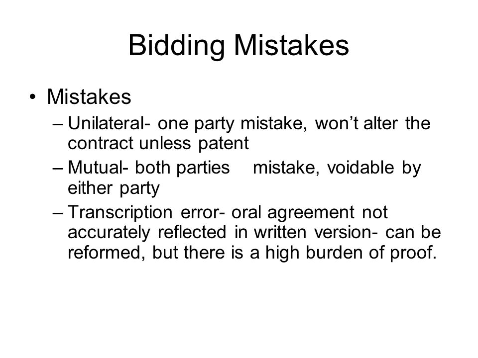 Bidding Mistakes Mistakes –Unilateral- one party mistake, wont alter the contract unless patent –Mutual- both parties mistake, voidable by either party –Transcription error- oral agreement not accurately reflected in written version- can be reformed, but there is a high burden of proof.