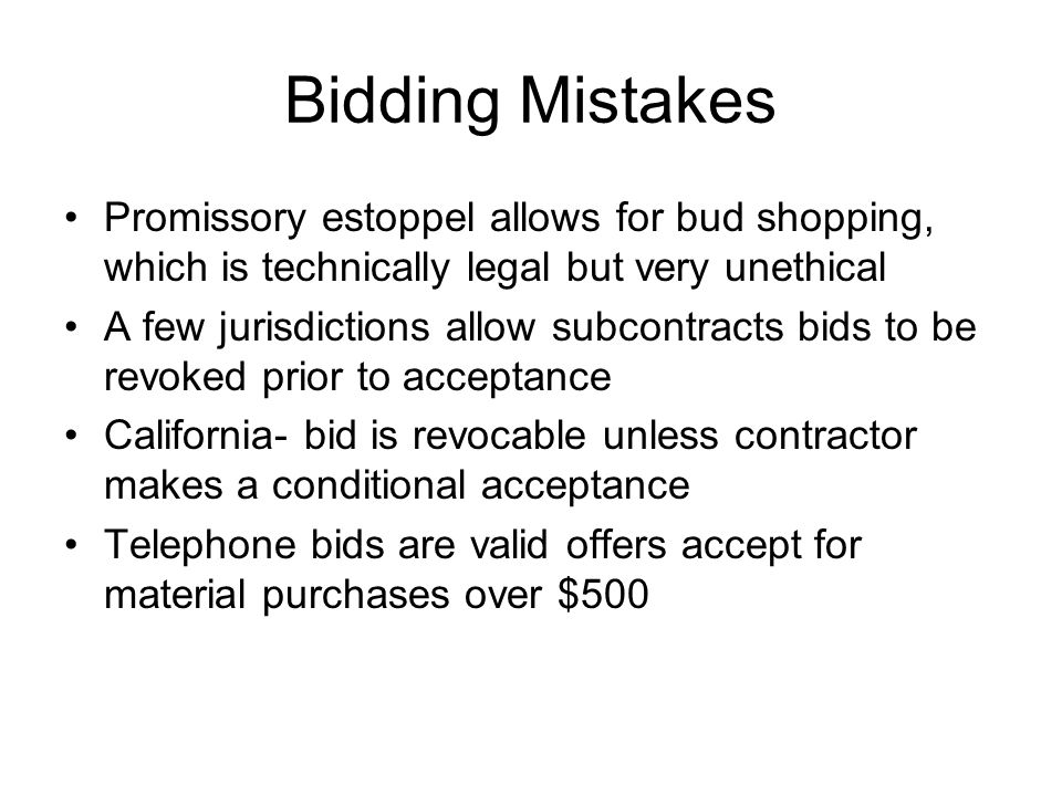 Bidding Mistakes Promissory estoppel allows for bud shopping, which is technically legal but very unethical A few jurisdictions allow subcontracts bids to be revoked prior to acceptance California- bid is revocable unless contractor makes a conditional acceptance Telephone bids are valid offers accept for material purchases over $500