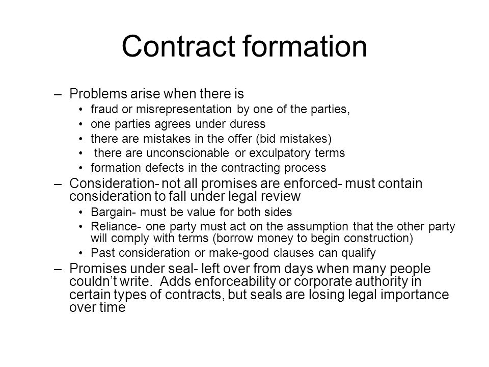 Contract formation –Problems arise when there is fraud or misrepresentation by one of the parties, one parties agrees under duress there are mistakes in the offer (bid mistakes) there are unconscionable or exculpatory terms formation defects in the contracting process –Consideration- not all promises are enforced- must contain consideration to fall under legal review Bargain- must be value for both sides Reliance- one party must act on the assumption that the other party will comply with terms (borrow money to begin construction) Past consideration or make-good clauses can qualify –Promises under seal- left over from days when many people couldnt write.