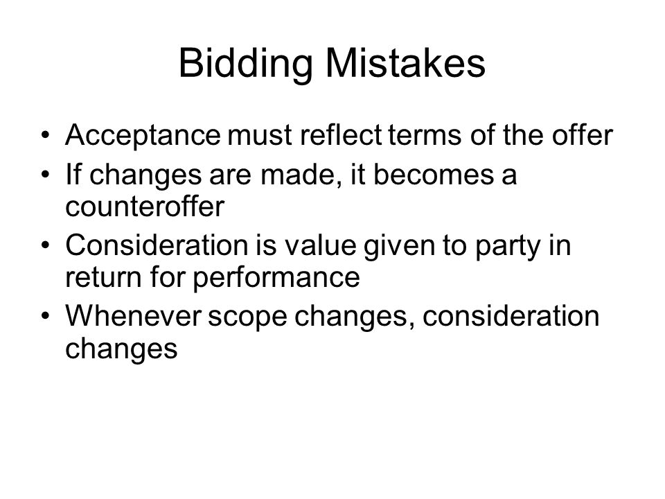 Bidding Mistakes Acceptance must reflect terms of the offer If changes are made, it becomes a counteroffer Consideration is value given to party in return for performance Whenever scope changes, consideration changes