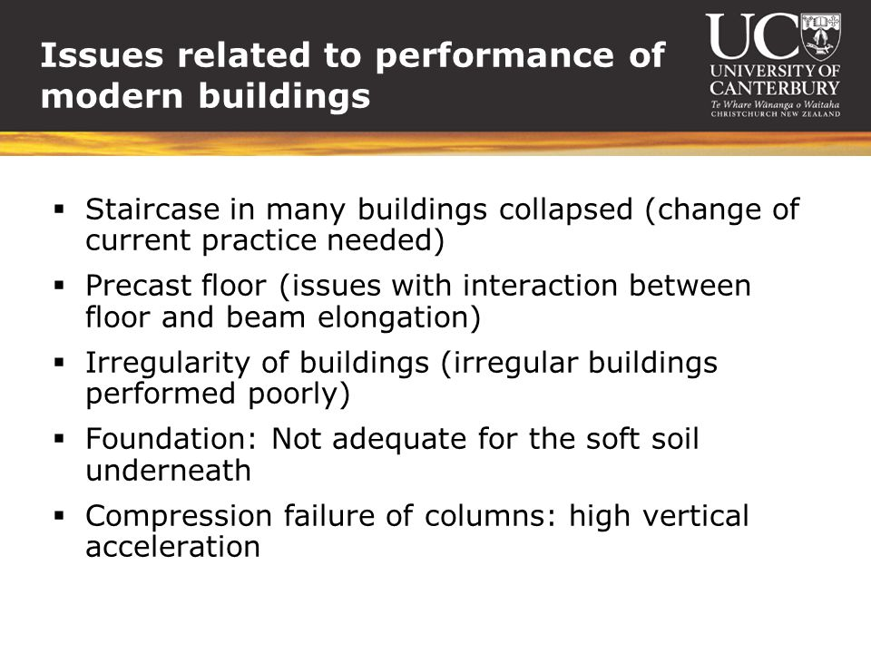 Issues related to performance of modern buildings Staircase in many buildings collapsed (change of current practice needed) Precast floor (issues with interaction between floor and beam elongation) Irregularity of buildings (irregular buildings performed poorly) Foundation: Not adequate for the soft soil underneath Compression failure of columns: high vertical acceleration