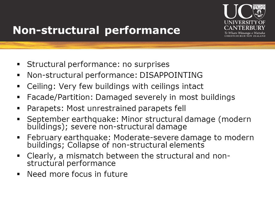 Non-structural performance Structural performance: no surprises Non-structural performance: DISAPPOINTING Ceiling: Very few buildings with ceilings intact Facade/Partition: Damaged severely in most buildings Parapets: Most unrestrained parapets fell September earthquake: Minor structural damage (modern buildings); severe non-structural damage February earthquake: Moderate-severe damage to modern buildings; Collapse of non-structural elements Clearly, a mismatch between the structural and non- structural performance Need more focus in future