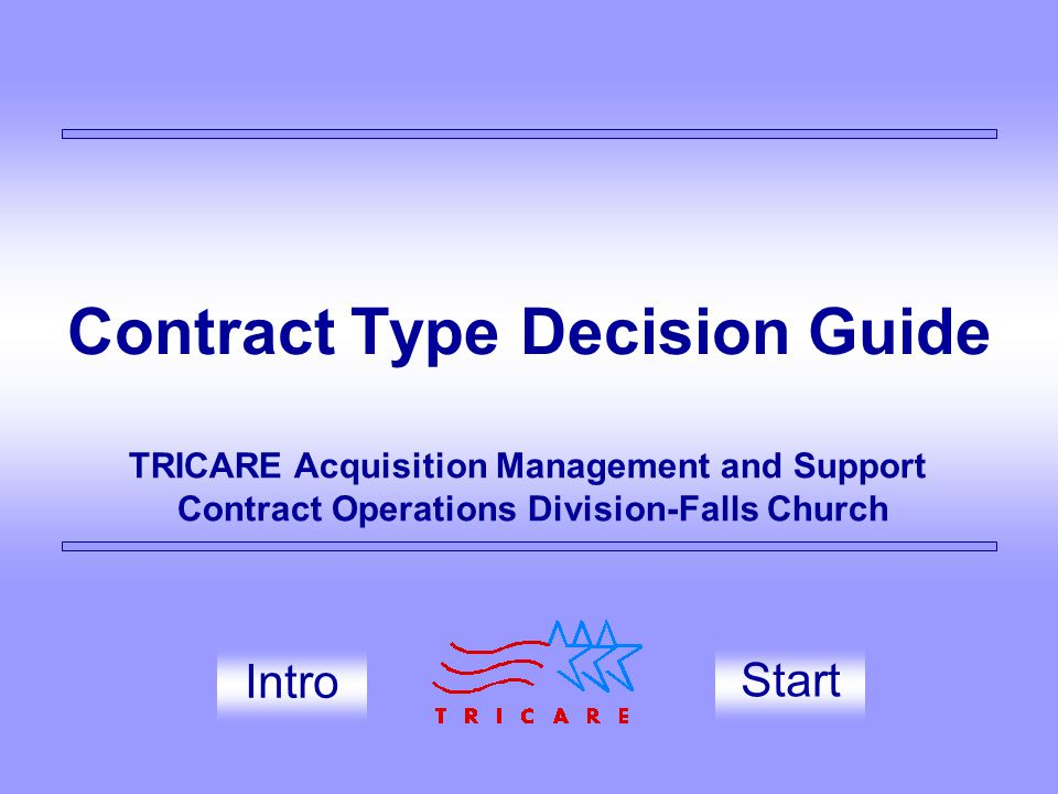 Contract Type Decision Guide Start TRICARE Acquisition Management and Support Contract Operations Division-Falls Church Intro