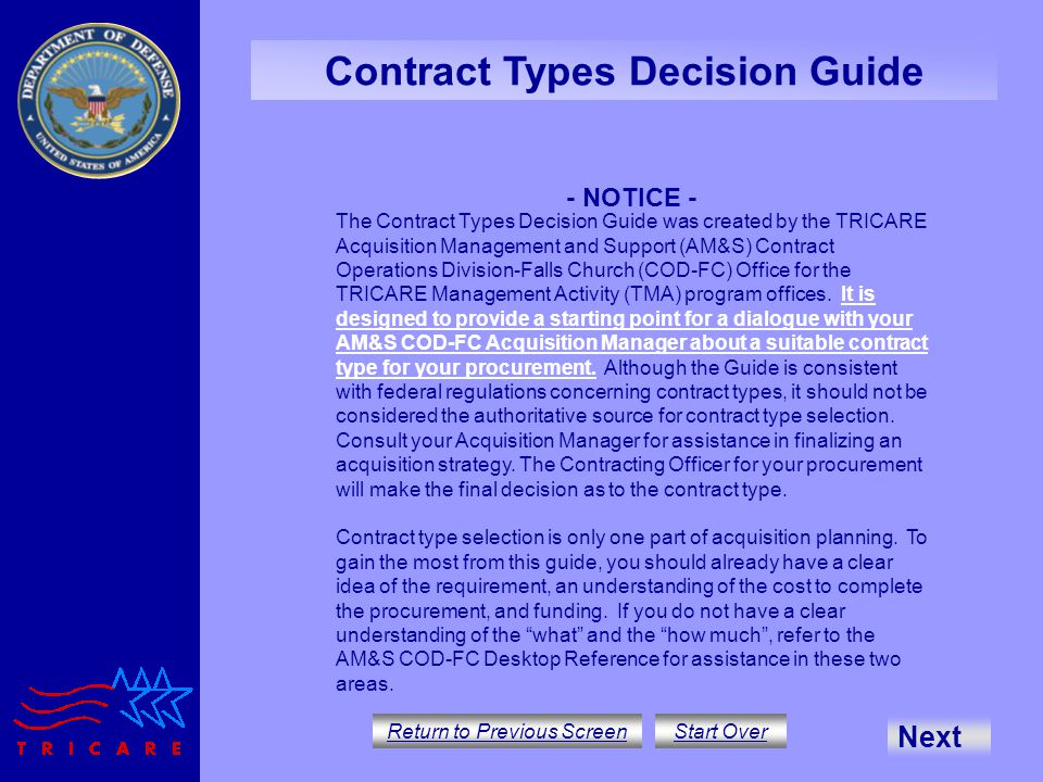 Contract Types Decision Guide Return to Previous Screen Start Over - NOTICE - Next The Contract Types Decision Guide was created by the TRICARE Acquisition Management and Support (AM&S) Contract Operations Division-Falls Church (COD-FC) Office for the TRICARE Management Activity (TMA) program offices.