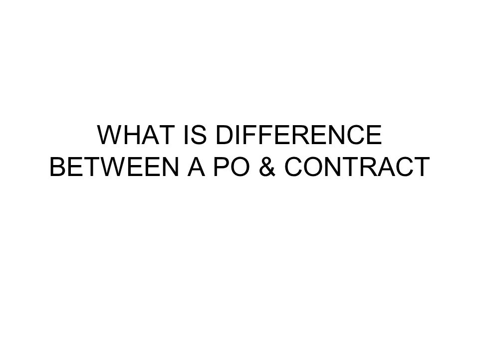 WHAT IS DIFFERENCE BETWEEN A PO & CONTRACT.