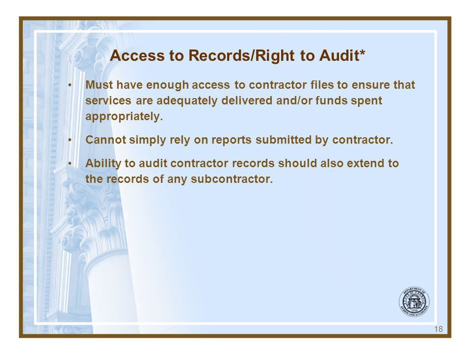 Access to Records/Right to Audit* Must have enough access to contractor files to ensure that services are adequately delivered and/or funds spent appr