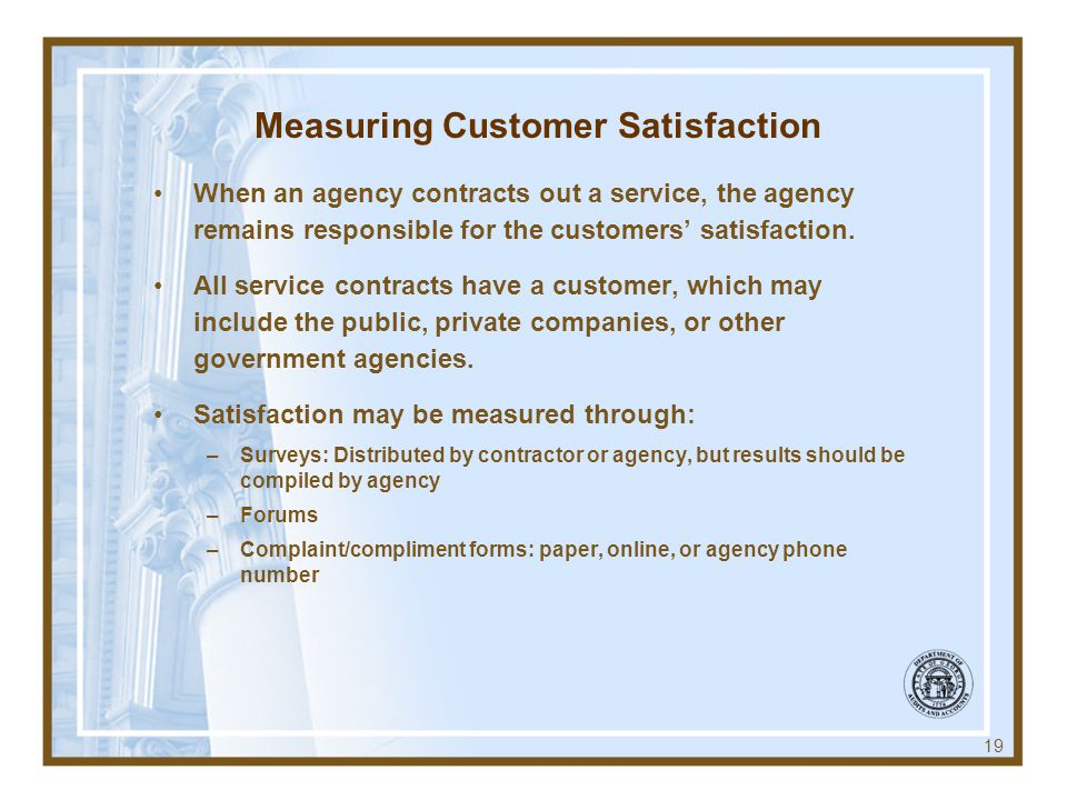 Measuring Customer Satisfaction When an agency contracts out a service, the agency remains responsible for the customers satisfaction.
