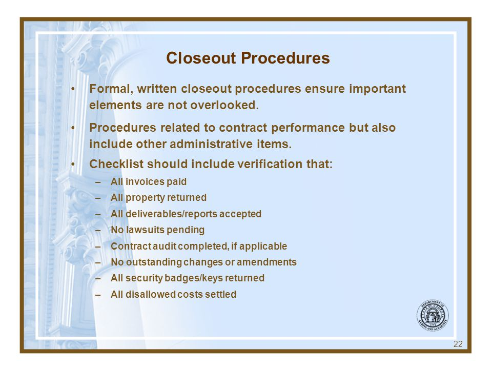 Closeout Procedures Formal, written closeout procedures ensure important elements are not overlooked. Procedures related to contract performance but a