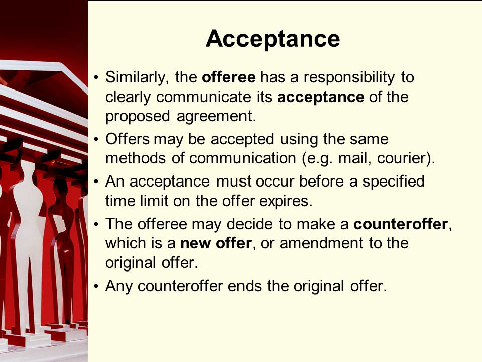 90 Acceptance Similarly, the offeree has a responsibility to clearly communicate its acceptance of the proposed agreement. Offers may be accepted usin
