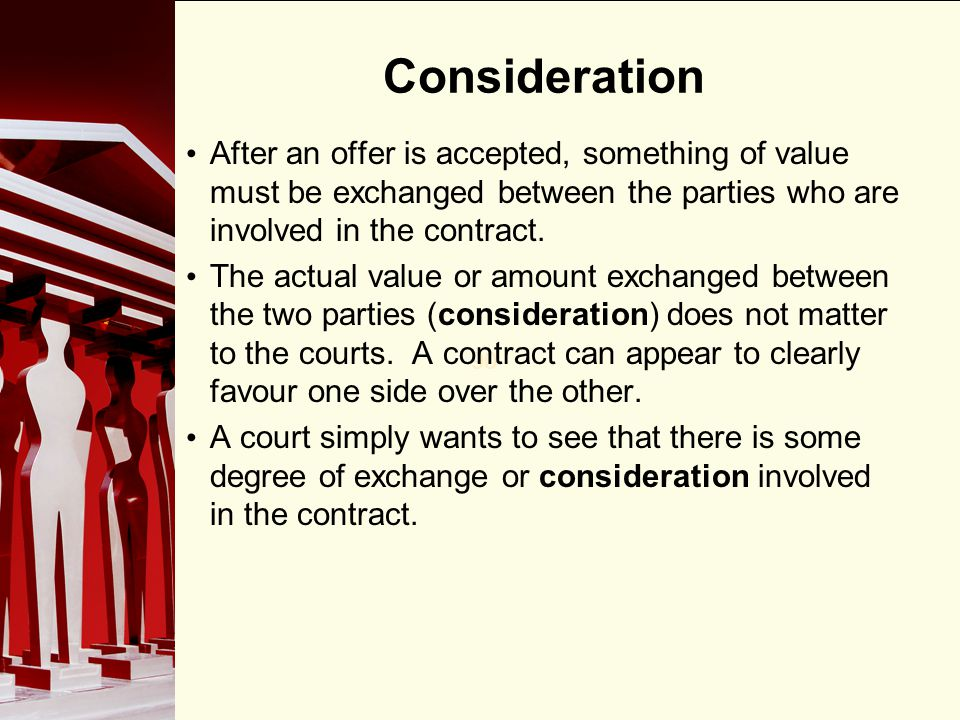 90 Consideration After an offer is accepted, something of value must be exchanged between the parties who are involved in the contract. The actual val