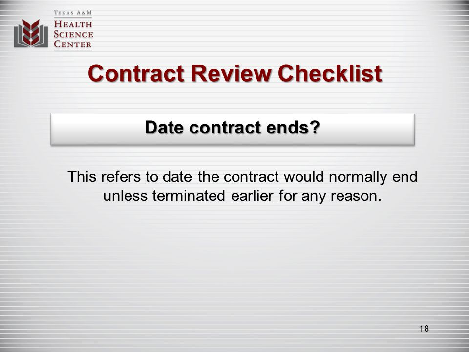 Contract Review Checklist Date contract ends? This refers to date the contract would normally end unless terminated earlier for any reason. 18
