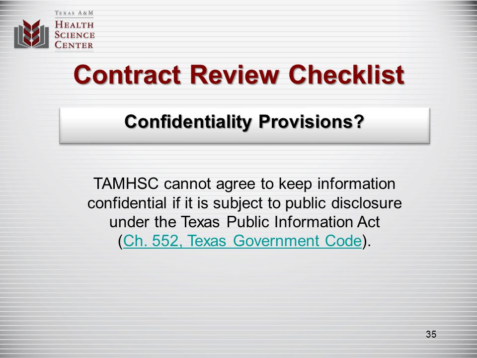 Contract Review Checklist Confidentiality Provisions? TAMHSC cannot agree to keep information confidential if it is subject to public disclosure under