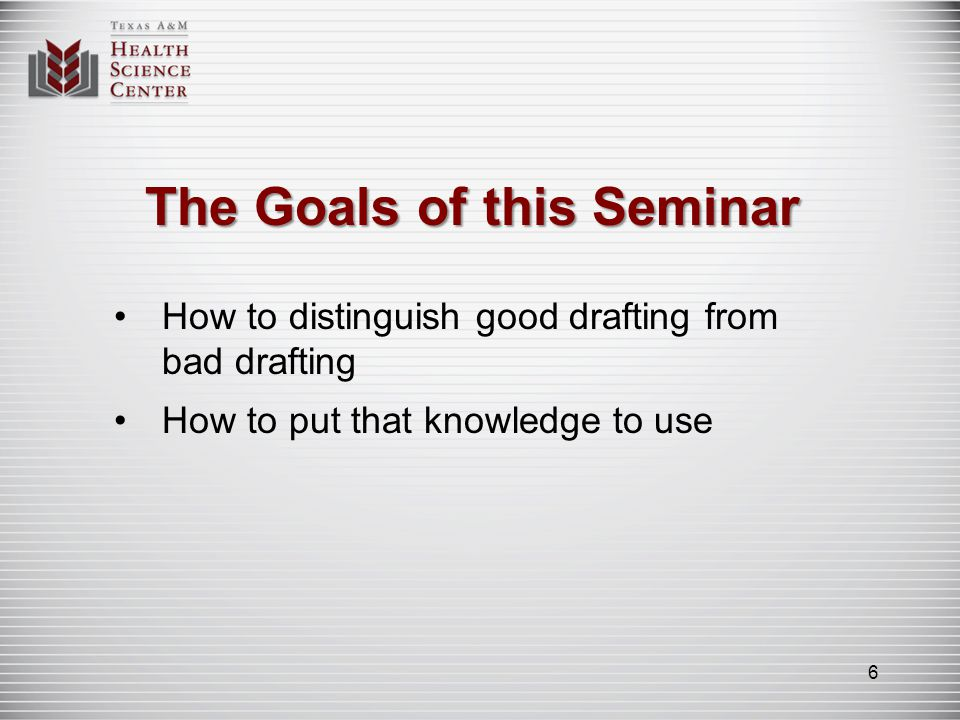 The Goals of this Seminar How to distinguish good drafting from bad drafting How to put that knowledge to use 6