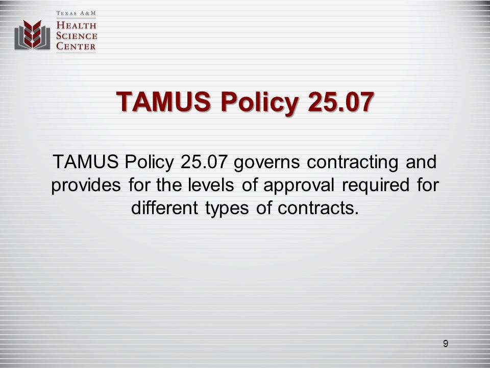 TAMUS Policy 25.07 TAMUS Policy 25.07 governs contracting and provides for the levels of approval required for different types of contracts. 9
