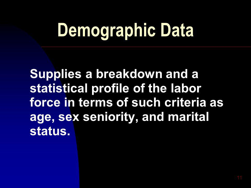 11 Demographic Data Supplies a breakdown and a statistical profile of the labor force in terms of such criteria as age, sex seniority, and marital status.