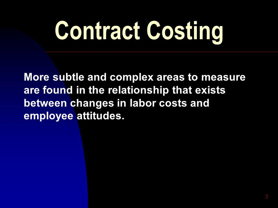 3 Contract Costing More subtle and complex areas to measure are found in the relationship that exists between changes in labor costs and employee attitudes.