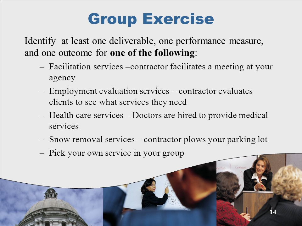 Group Exercise Identify at least one deliverable, one performance measure, and one outcome for one of the following: –Facilitation services –contractor facilitates a meeting at your agency –Employment evaluation services – contractor evaluates clients to see what services they need –Health care services – Doctors are hired to provide medical services –Snow removal services – contractor plows your parking lot –Pick your own service in your group 14
