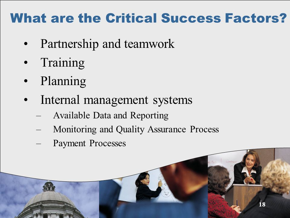 18 Partnership and teamwork Training Planning Internal management systems –Available Data and Reporting –Monitoring and Quality Assurance Process –Payment Processes What are the Critical Success Factors?
