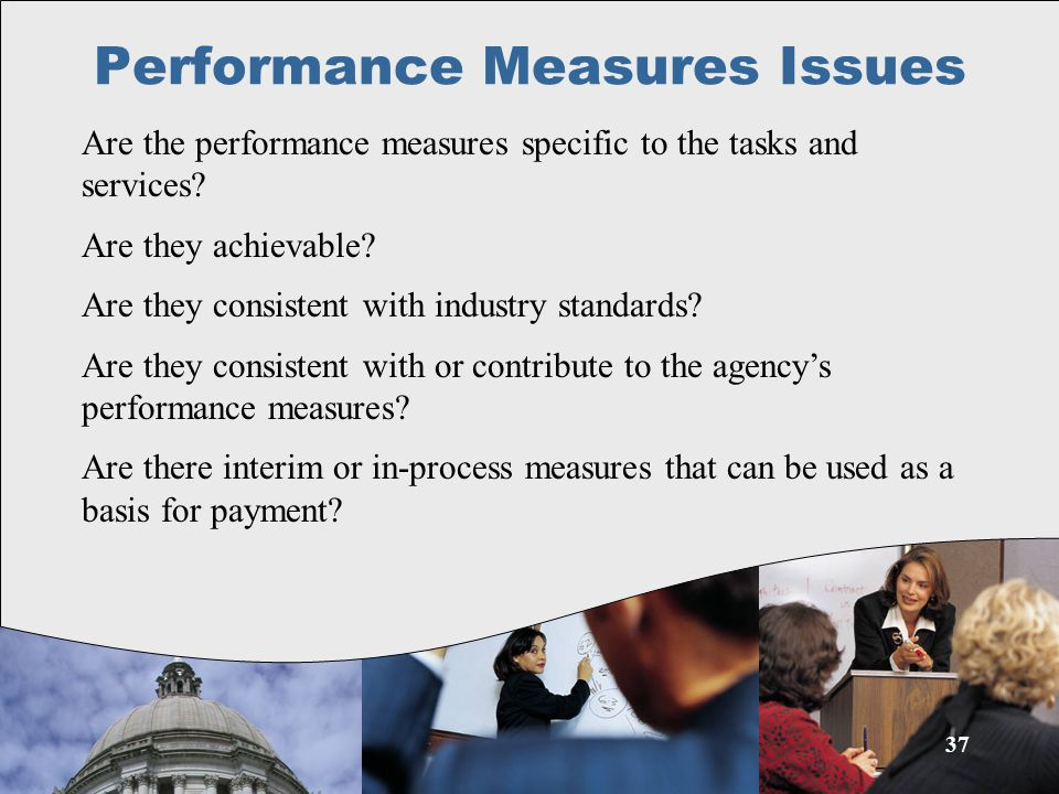 37 Performance Measures Issues Are the performance measures specific to the tasks and services.