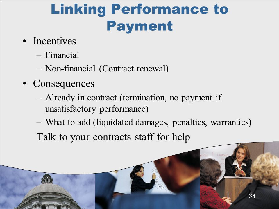 Linking Performance to Payment Incentives –Financial –Non-financial (Contract renewal) Consequences –Already in contract (termination, no payment if unsatisfactory performance) –What to add (liquidated damages, penalties, warranties) Talk to your contracts staff for help 38