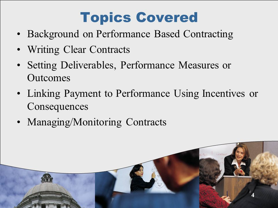 4 Topics Covered Background on Performance Based Contracting Writing Clear Contracts Setting Deliverables, Performance Measures or Outcomes Linking Payment to Performance Using Incentives or Consequences Managing/Monitoring Contracts