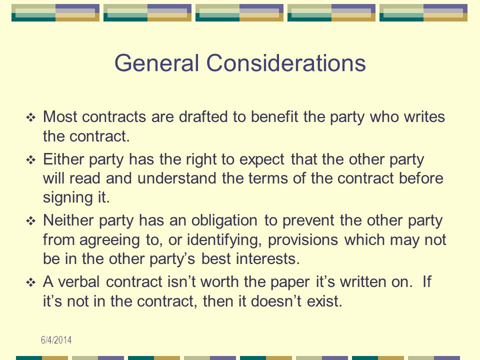 6/4/2014 General Considerations Most contracts are drafted to benefit the party who writes the contract. Either party has the right to expect that the