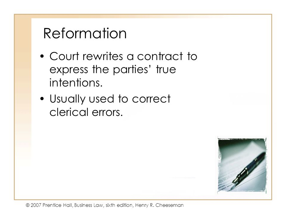 16 - 22 © 2007 Prentice Hall, Business Law, sixth edition, Henry R. Cheeseman Reformation Court rewrites a contract to express the parties true intent