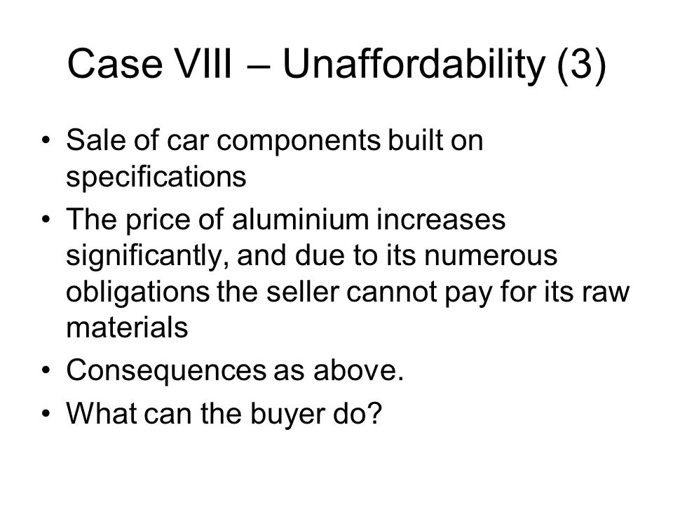 Case VIII – Unaffordability (3) Sale of car components built on specifications The price of aluminium increases significantly, and due to its numerous obligations the seller cannot pay for its raw materials Consequences as above.