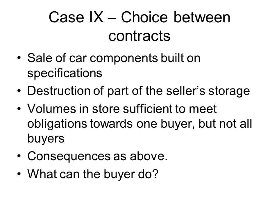 Case IX – Choice between contracts Sale of car components built on specifications Destruction of part of the sellers storage Volumes in store sufficient to meet obligations towards one buyer, but not all buyers Consequences as above.