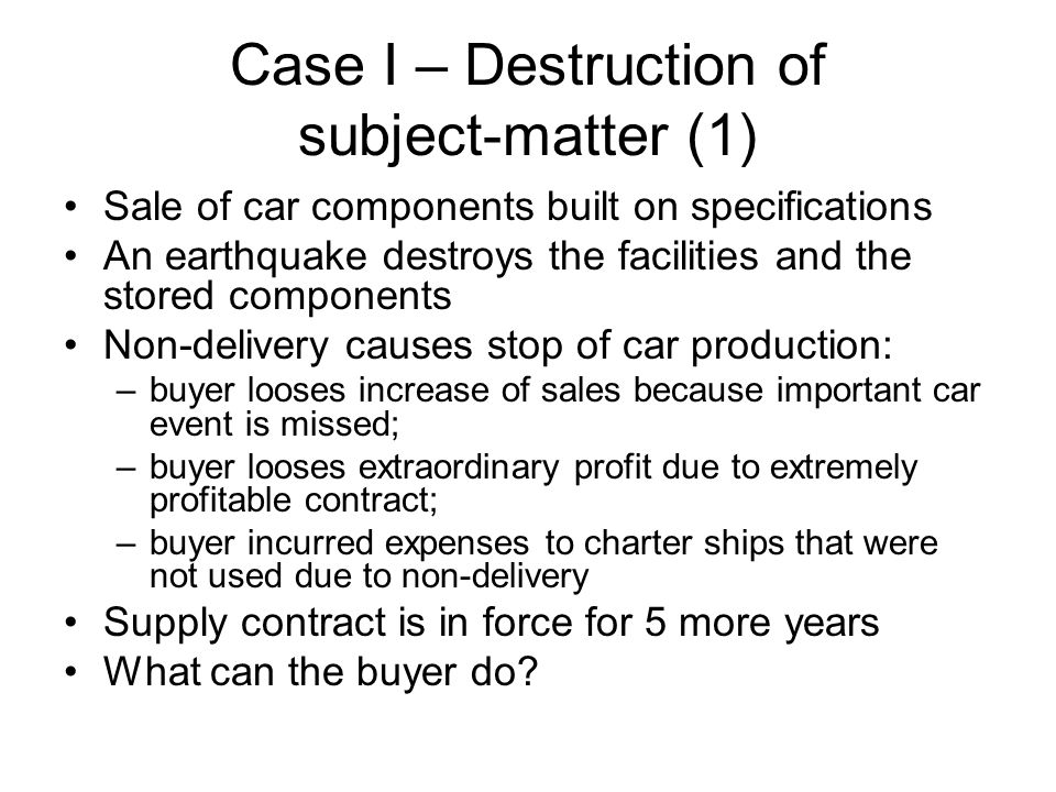 Case I – Destruction of subject-matter (1) Sale of car components built on specifications An earthquake destroys the facilities and the stored components Non-delivery causes stop of car production: –buyer looses increase of sales because important car event is missed; –buyer looses extraordinary profit due to extremely profitable contract; –buyer incurred expenses to charter ships that were not used due to non-delivery Supply contract is in force for 5 more years What can the buyer do