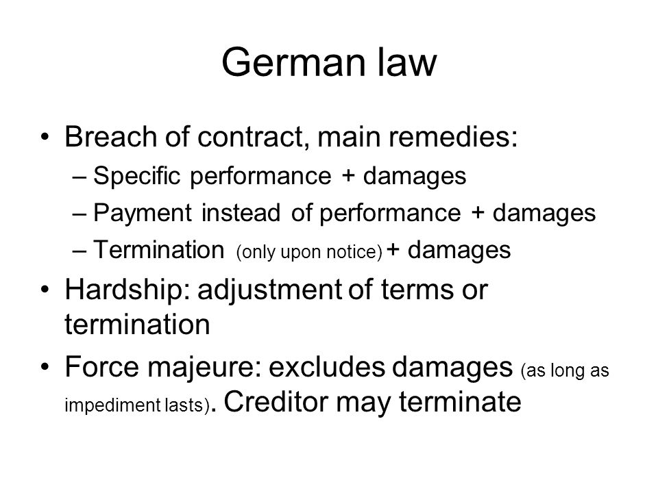 German law Breach of contract, main remedies: –Specific performance + damages –Payment instead of performance + damages –Termination (only upon notice) + damages Hardship: adjustment of terms or termination Force majeure: excludes damages (as long as impediment lasts).