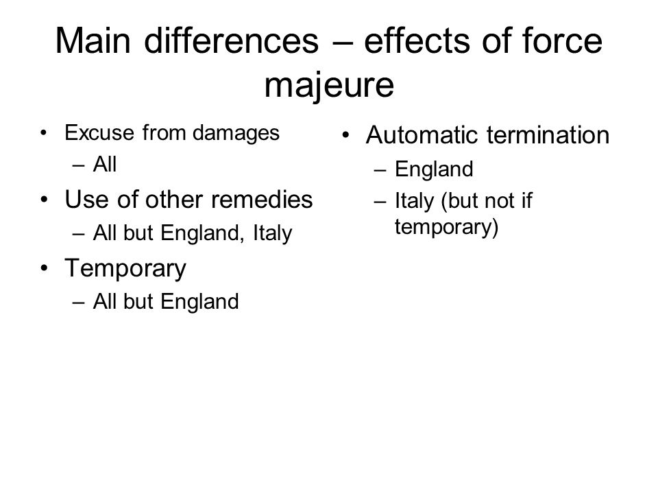 Main differences – effects of force majeure Excuse from damages –All Use of other remedies –All but England, Italy Temporary –All but England Automatic termination –England –Italy (but not if temporary)