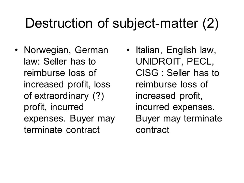 Destruction of subject-matter (2) Norwegian, German law: Seller has to reimburse loss of increased profit, loss of extraordinary ( ) profit, incurred expenses.