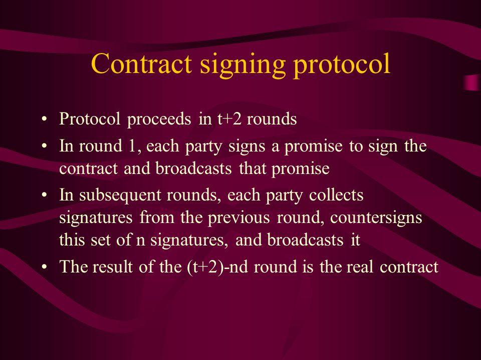 Contract signing protocol Protocol proceeds in t+2 rounds In round 1, each party signs a promise to sign the contract and broadcasts that promise In subsequent rounds, each party collects signatures from the previous round, countersigns this set of n signatures, and broadcasts it The result of the (t+2)-nd round is the real contract