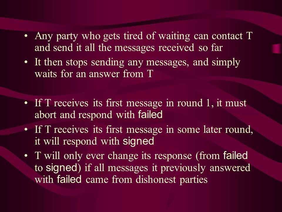 Any party who gets tired of waiting can contact T and send it all the messages received so far It then stops sending any messages, and simply waits for an answer from T If T receives its first message in round 1, it must abort and respond with failed If T receives its first message in some later round, it will respond with signed T will only ever change its response (from failed to signed ) if all messages it previously answered with failed came from dishonest parties