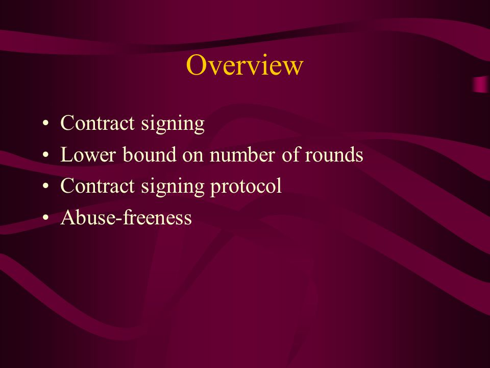 Contract Signing Contract – formal agreement on a text between two or more parties –Example: landlord, tenant, sublessor If terms of a contract are broken and need to be enforced, a contract verifier must be able determine the validity of the contract Fairness – either all honest participants obtain a valid contract or no one does